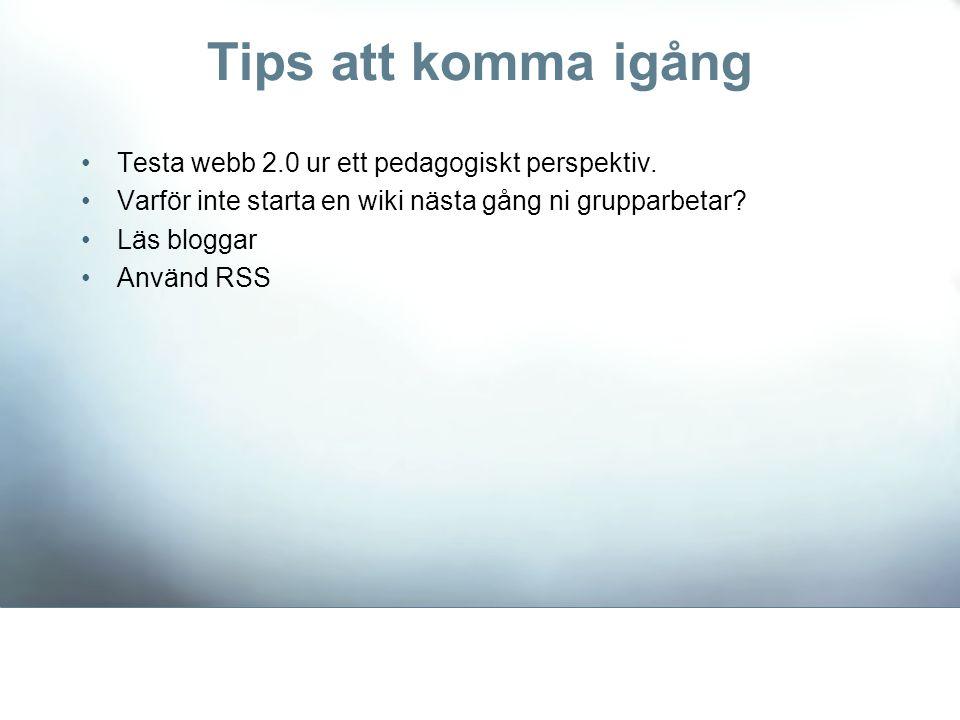 Tips att komma igång •Testa webb 2.0 ur ett pedagogiskt perspektiv. •Varför inte starta en wiki nästa gång ni grupparbetar? •Läs bloggar •Använd RSS