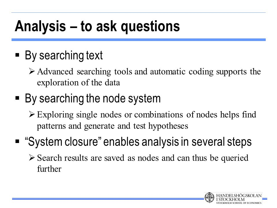 Analysis – to ask questions  By searching text  Advanced searching tools and automatic coding supports the exploration of the data  By searching the node system  Exploring single nodes or combinations of nodes helps find patterns and generate and test hypotheses  System closure enables analysis in several steps  Search results are saved as nodes and can thus be queried further