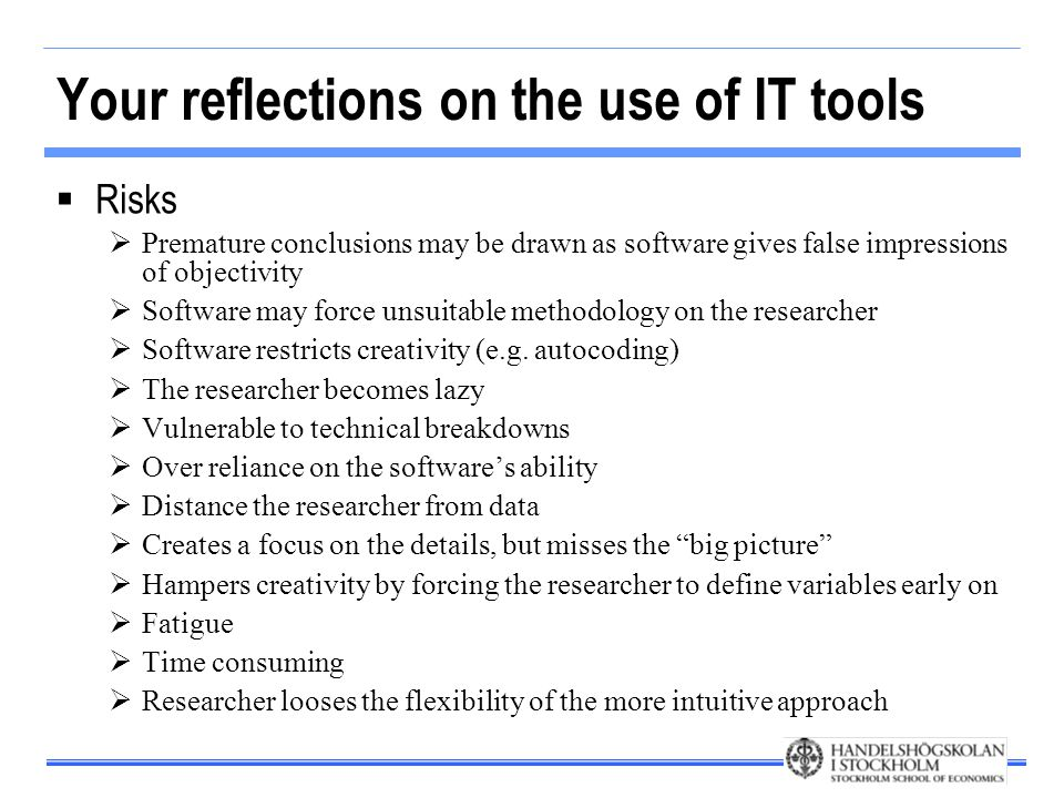 Your reflections on the use of IT tools  Risks  Premature conclusions may be drawn as software gives false impressions of objectivity  Software may force unsuitable methodology on the researcher  Software restricts creativity (e.g.