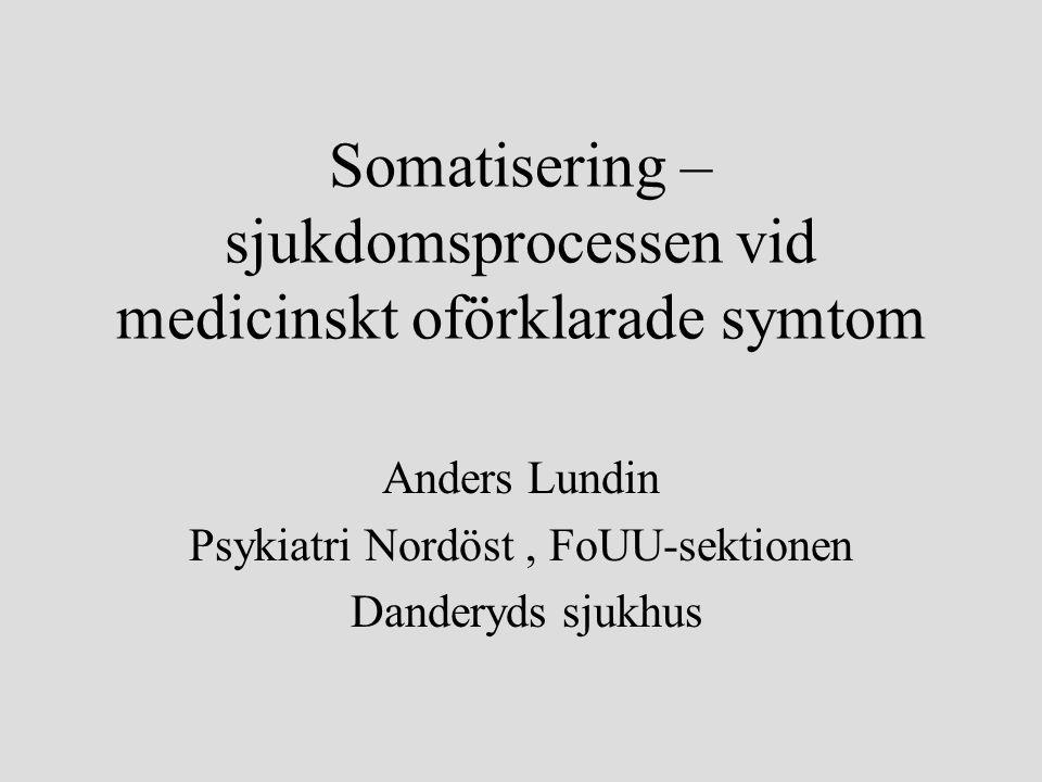 Somatisering – sjukdomsprocessen vid medicinskt oförklarade symtom Anders Lundin Psykiatri Nordöst, FoUU-sektionen Danderyds sjukhus