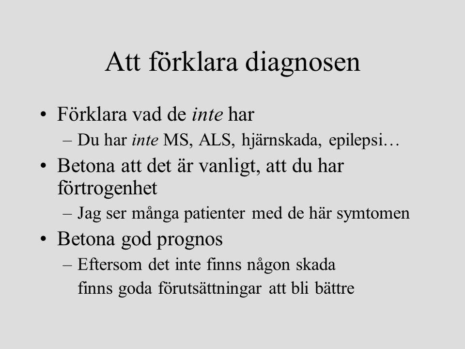 Att förklara diagnosen •Förklara vad de inte har –Du har inte MS, ALS, hjärnskada, epilepsi… •Betona att det är vanligt, att du har förtrogenhet –Jag ser många patienter med de här symtomen •Betona god prognos –Eftersom det inte finns någon skada finns goda förutsättningar att bli bättre