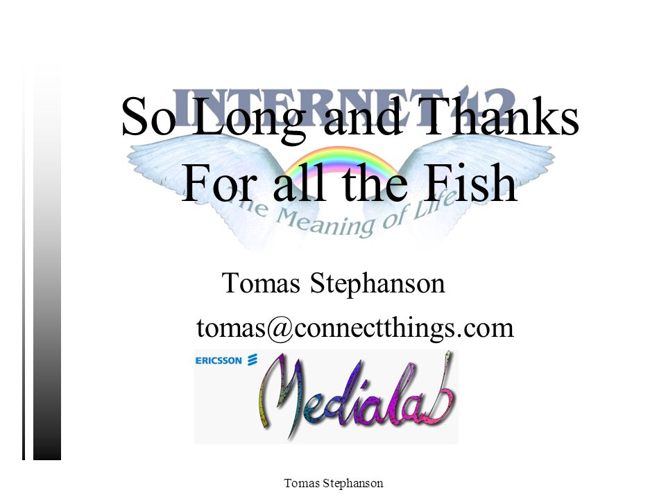 Tomas Stephanson So Long and Thanks For all the Fish Tomas Stephanson tomas@medialab.ericsson.setomas@connectthings.com