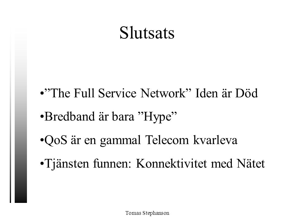 """Slutsats •""""The Full Service Network"""" Iden är Död •Bredband är bara """"Hype"""" •QoS är en gammal Telecom kvarleva •Tjänsten funnen: Konnektivitet med Nätet"""