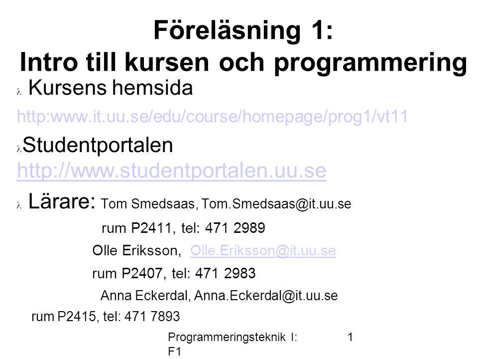 Programmeringsteknik I: F1 1 Föreläsning 1: Intro till kursen och programmering  Kursens hemsida http:www.it.uu.se/edu/course/homepage/prog1/vt11  S