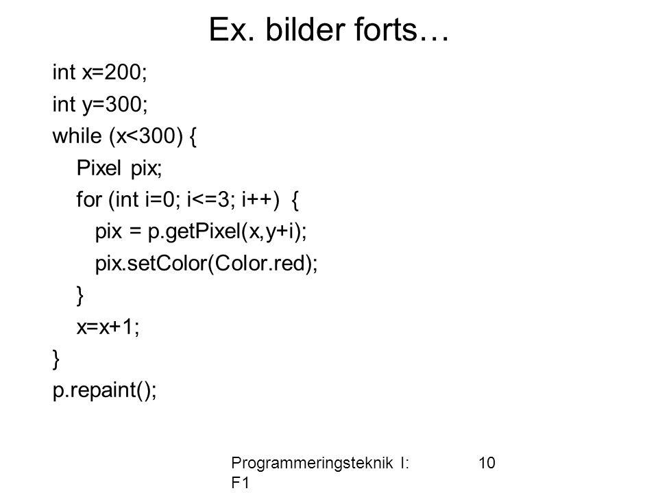 Programmeringsteknik I: F1 10 Ex. bilder forts… int x=200; int y=300; while (x<300) { Pixel pix; for (int i=0; i<=3; i++) { pix = p.getPixel(x,y+i); p