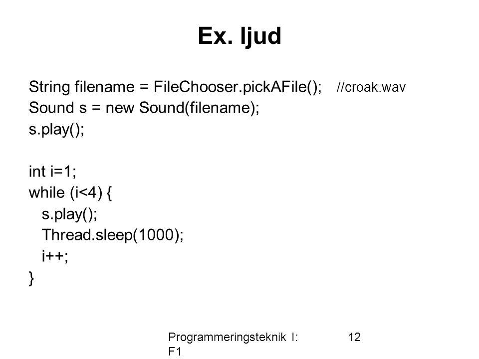 Programmeringsteknik I: F1 12 Ex. ljud String filename = FileChooser.pickAFile(); //croak.wav Sound s = new Sound(filename); s.play(); int i=1; while