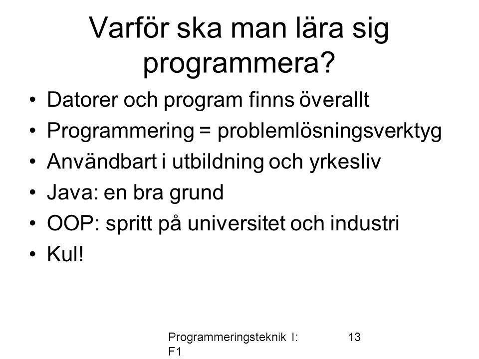 Programmeringsteknik I: F1 13 Varför ska man lära sig programmera? •Datorer och program finns överallt •Programmering = problemlösningsverktyg •Använd