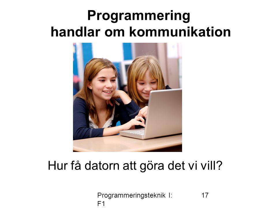 Programmeringsteknik I: F1 17 Programmering handlar om kommunikation Hur få datorn att göra det vi vill?