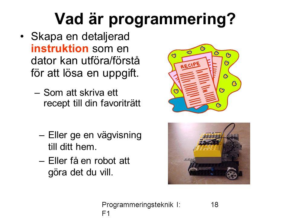 Programmeringsteknik I: F1 18 Vad är programmering? •Skapa en detaljerad instruktion som en dator kan utföra/förstå för att lösa en uppgift. –Eller ge