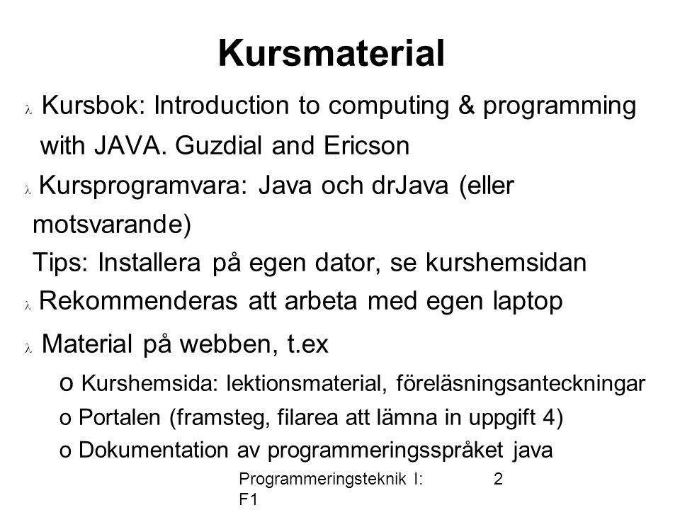 Programmeringsteknik I: F1 2 Kursmaterial  Kursbok: Introduction to computing & programming with JAVA.