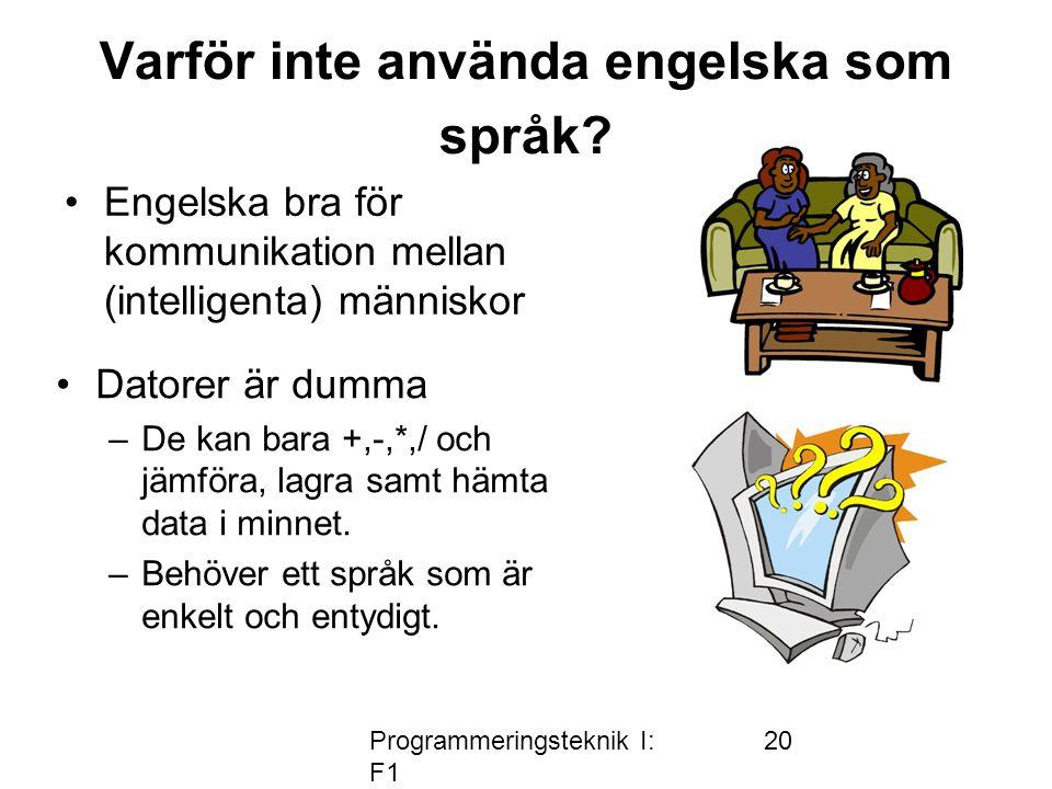 Programmeringsteknik I: F1 20 Varför inte använda engelska som språk? •Engelska bra för kommunikation mellan (intelligenta) människor •Datorer är dumm