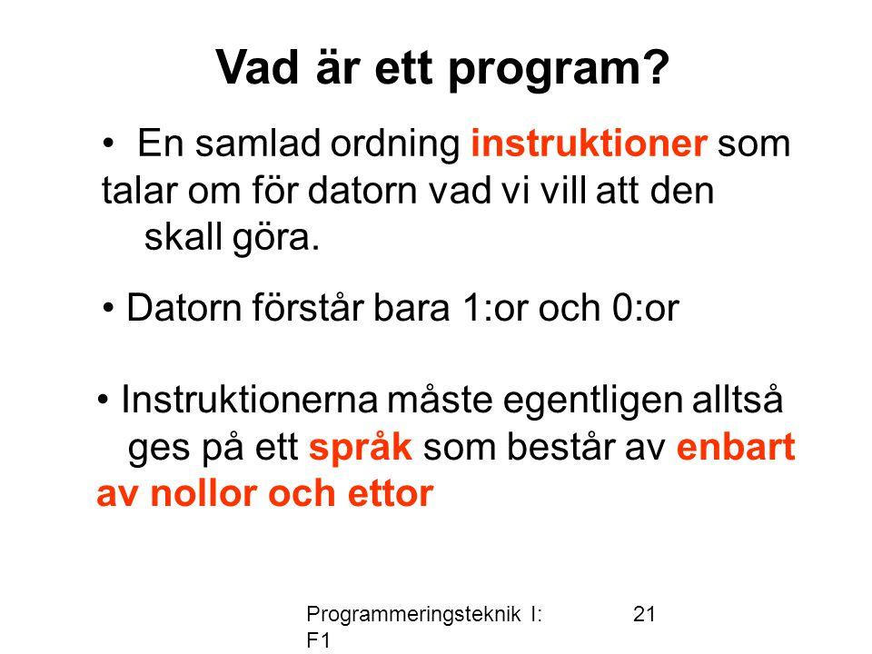 Programmeringsteknik I: F1 21 Vad är ett program? • En samlad ordning instruktioner som talar om för datorn vad vi vill att den skall göra. • Datorn f