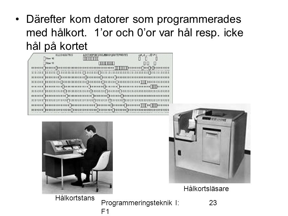 Programmeringsteknik I: F1 23 •Därefter kom datorer som programmerades med hålkort. 1'or och 0'or var hål resp. icke hål på kortet Hålkortstans Hålkor