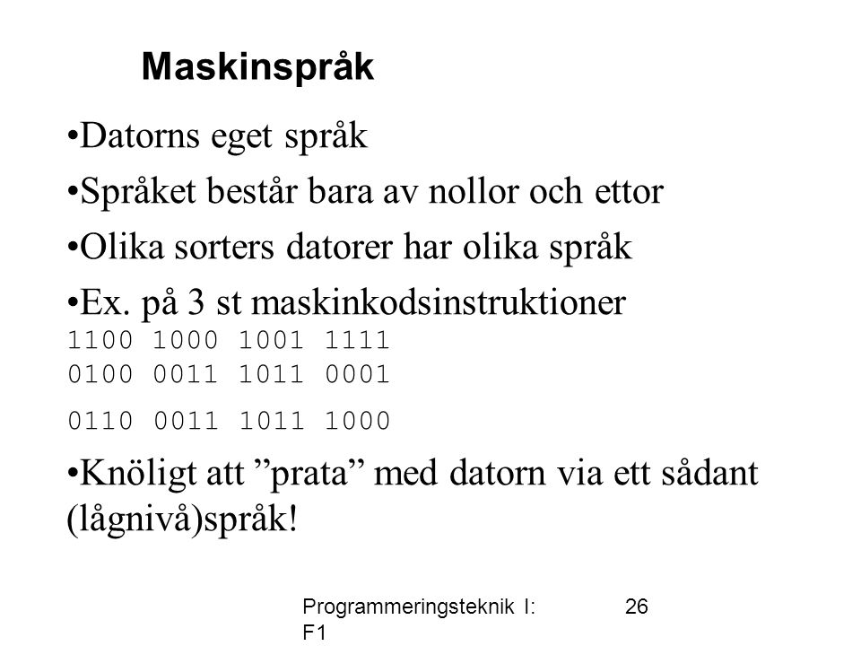 Programmeringsteknik I: F1 26 •Datorns eget språk •Språket består bara av nollor och ettor •Olika sorters datorer har olika språk •Ex.