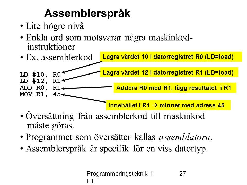 Programmeringsteknik I: F1 27 • Lite högre nivå • Enkla ord som motsvarar några maskinkod- instruktioner • Ex. assemblerkod LD #10, R0 LD #12, R1 ADD