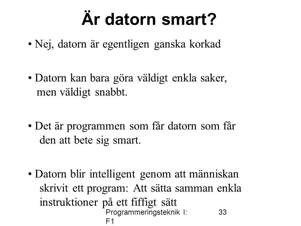Programmeringsteknik I: F1 33 Är datorn smart? • Nej, datorn är egentligen ganska korkad • Datorn kan bara göra väldigt enkla saker, men väldigt snabb