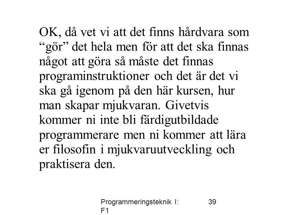 Programmeringsteknik I: F1 39 OK, då vet vi att det finns hårdvara som gör det hela men för att det ska finnas något att göra så måste det finnas programinstruktioner och det är det vi ska gå igenom på den här kursen, hur man skapar mjukvaran.