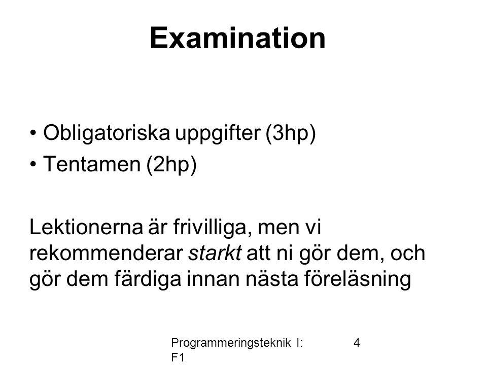 Programmeringsteknik I: F1 4 • Obligatoriska uppgifter (3hp) • Tentamen (2hp) Lektionerna är frivilliga, men vi rekommenderar starkt att ni gör dem, och gör dem färdiga innan nästa föreläsning Examination