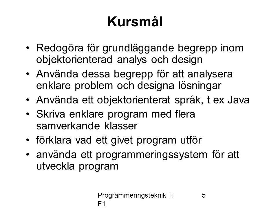 Programmeringsteknik I: F1 5 Kursmål •Redogöra för grundläggande begrepp inom objektorienterad analys och design •Använda dessa begrepp för att analys