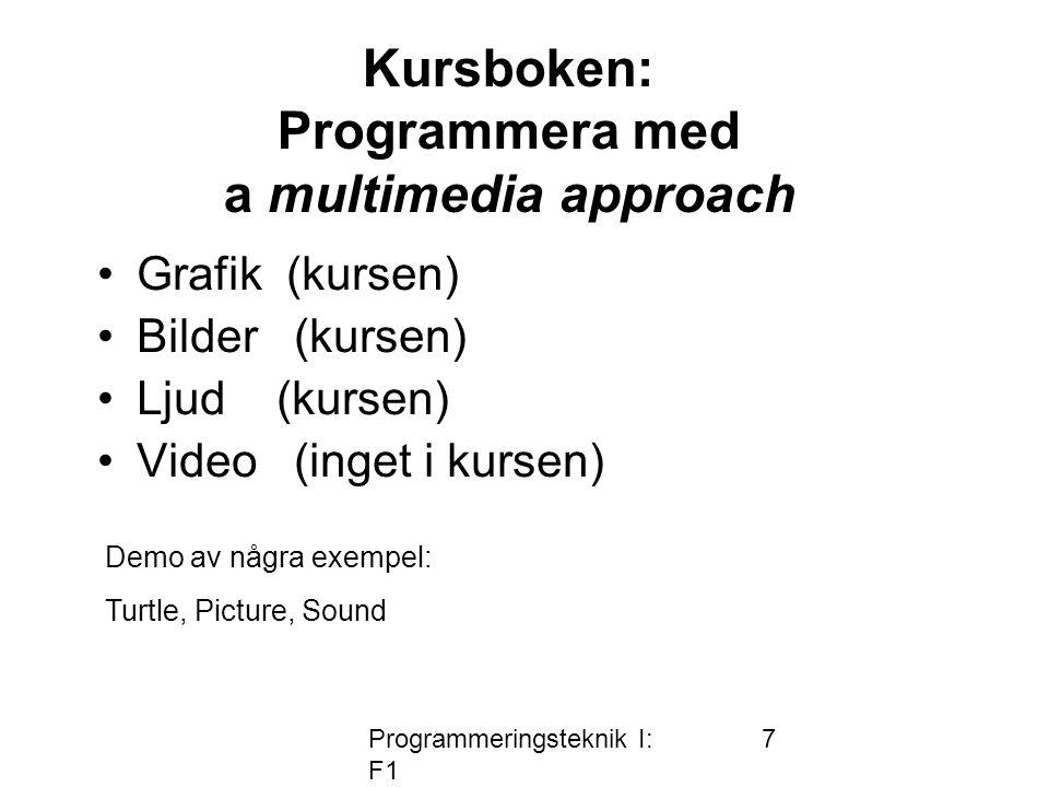 Programmeringsteknik I: F1 7 Kursboken: Programmera med a multimedia approach •Grafik (kursen) •Bilder (kursen) •Ljud (kursen) •Video (inget i kursen) Demo av några exempel: Turtle, Picture, Sound