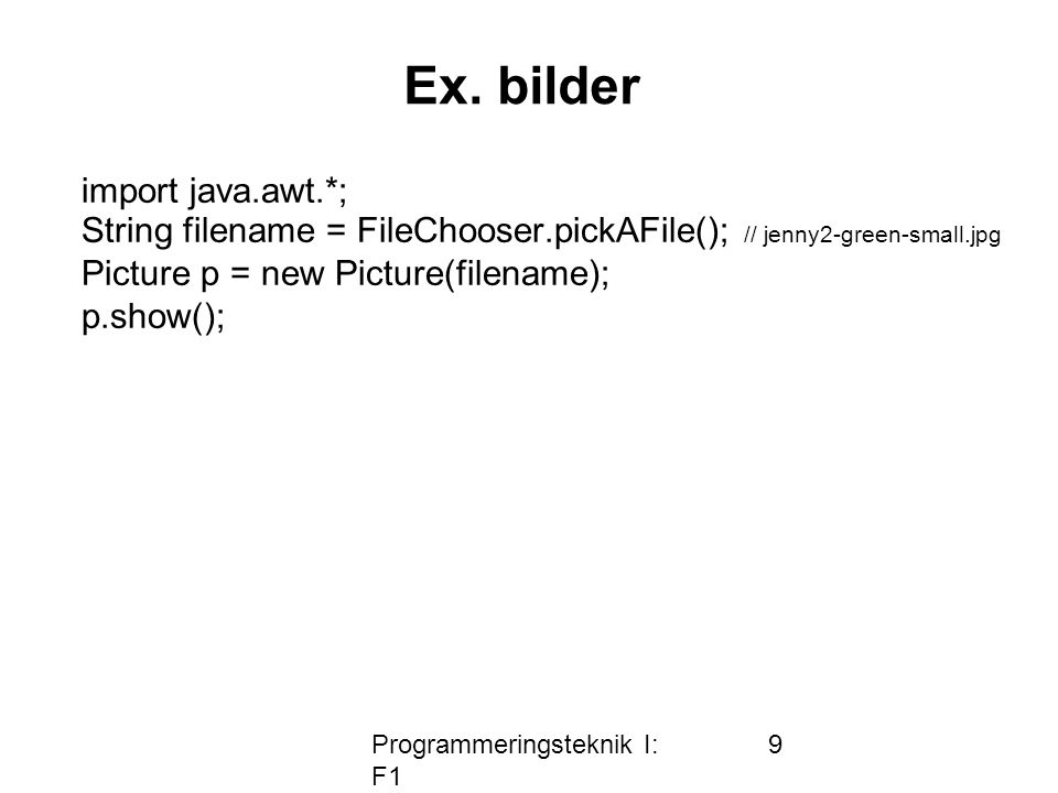 Programmeringsteknik I: F1 9 Ex. bilder import java.awt.*; String filename = FileChooser.pickAFile(); // jenny2-green-small.jpg Picture p = new Pictur