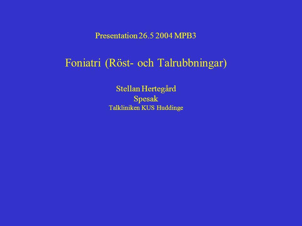 Presentation 26.5 2004 MPB3 Foniatri (Röst- och Talrubbningar) Stellan Hertegård Spesak Talkliniken KUS Huddinge