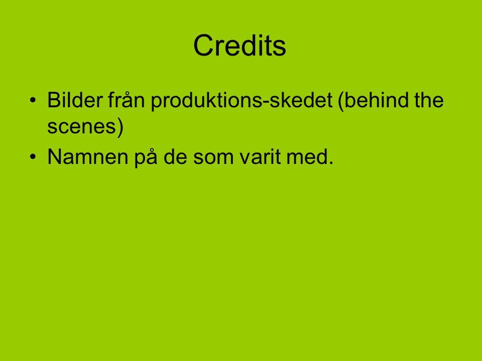 Credits •Bilder från produktions-skedet (behind the scenes) •Namnen på de som varit med.