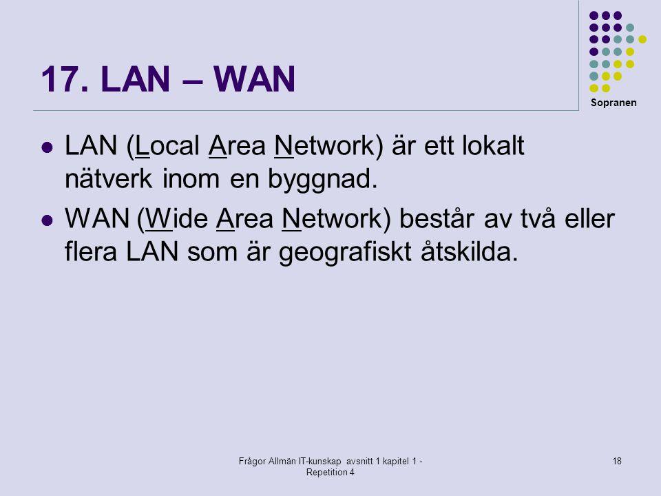 Sopranen Frågor Allmän IT-kunskap avsnitt 1 kapitel 1 - Repetition 4 18 17. LAN – WAN  LAN (Local Area Network) är ett lokalt nätverk inom en byggnad