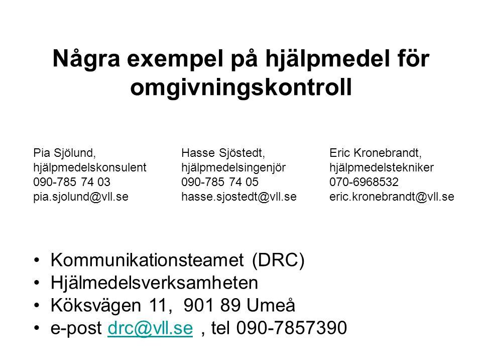 • Kommunikationsteamet (DRC) • Hjälmedelsverksamheten • Köksvägen 11, 901 89 Umeå • e-post drc@vll.se, tel 090-7857390drc@vll.se Pia Sjölund, hjälpmedelskonsulent 090-785 74 03 pia.sjolund@vll.se Några exempel på hjälpmedel för omgivningskontroll Hasse Sjöstedt, hjälpmedelsingenjör 090-785 74 05 hasse.sjostedt@vll.se Eric Kronebrandt, hjälpmedelstekniker 070-6968532 eric.kronebrandt@vll.se