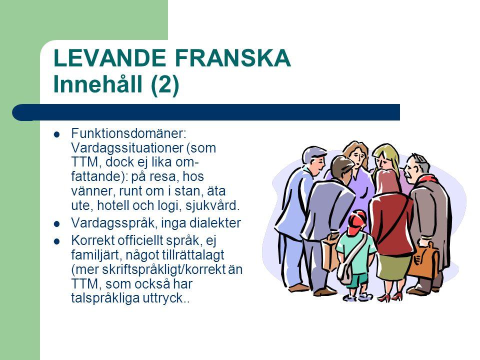 LEVANDE FRANSKA Innehåll (2)  Funktionsdomäner: Vardagssituationer (som TTM, dock ej lika om- fattande): på resa, hos vänner, runt om i stan, äta ute, hotell och logi, sjukvård.