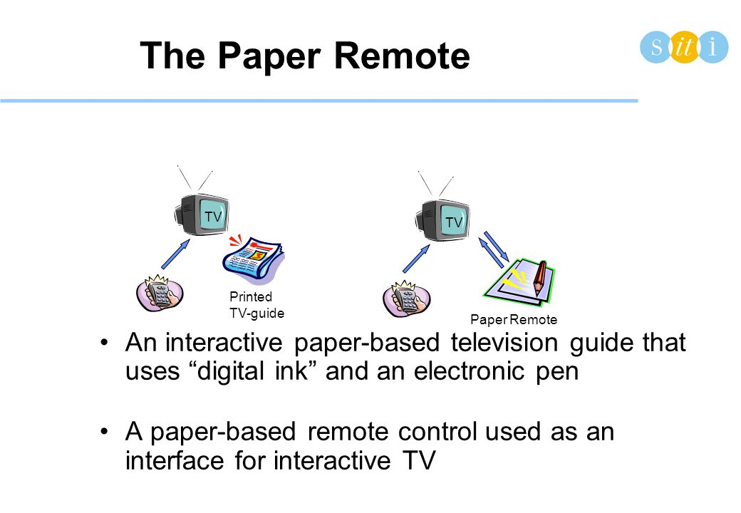 The Paper Remote •An interactive paper-based television guide that uses digital ink and an electronic pen •A paper-based remote control used as an interface for interactive TV TV Printed TV-guide Paper Remote