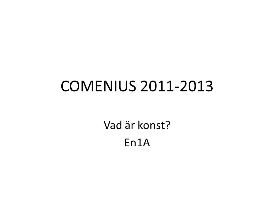 COMENIUS 2011-2013 Vad är konst En1A