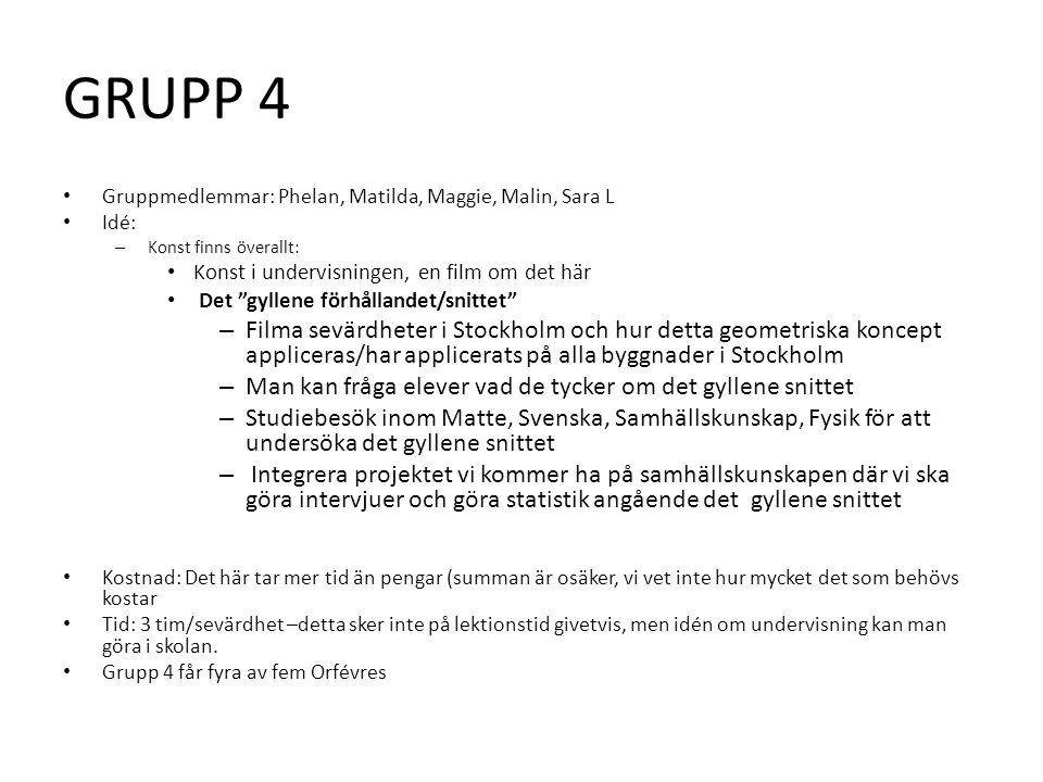 GRUPP 4 • Gruppmedlemmar: Phelan, Matilda, Maggie, Malin, Sara L • Idé: – Konst finns överallt: • Konst i undervisningen, en film om det här • Det gyllene förhållandet/snittet – Filma sevärdheter i Stockholm och hur detta geometriska koncept appliceras/har applicerats på alla byggnader i Stockholm – Man kan fråga elever vad de tycker om det gyllene snittet – Studiebesök inom Matte, Svenska, Samhällskunskap, Fysik för att undersöka det gyllene snittet – Integrera projektet vi kommer ha på samhällskunskapen där vi ska göra intervjuer och göra statistik angående det gyllene snittet • Kostnad: Det här tar mer tid än pengar (summan är osäker, vi vet inte hur mycket det som behövs kostar • Tid: 3 tim/sevärdhet –detta sker inte på lektionstid givetvis, men idén om undervisning kan man göra i skolan.