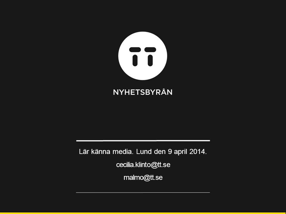 Lär känna media. Lund den 9 april 2014. cecilia.klinto@tt.se malmo@tt.se