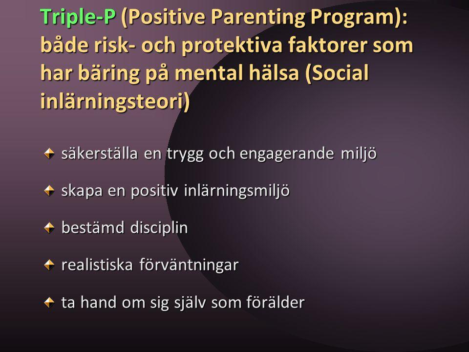 Triple-P (Positive Parenting Program): både risk- och protektiva faktorer som har bäring på mental hälsa (Social inlärningsteori) säkerställa en trygg