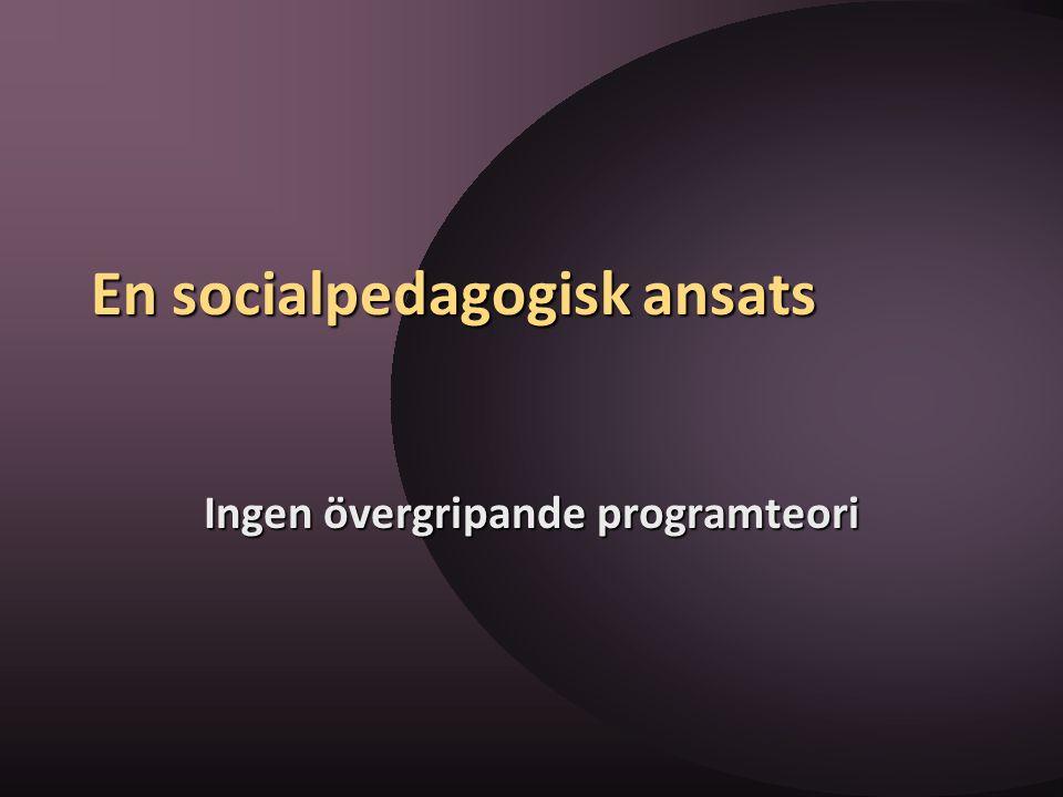 En socialpedagogisk ansats Ingen övergripande programteori