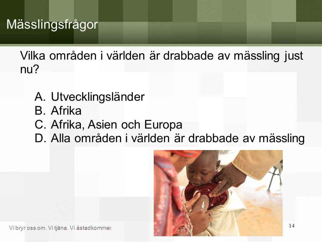 Vi bryr oss om. Vi tjäna. Vi åstadkommer. Mässlingsfrågor Vilka områden i världen är drabbade av mässling just nu? A.Utvecklingsländer B.Afrika C.Afri