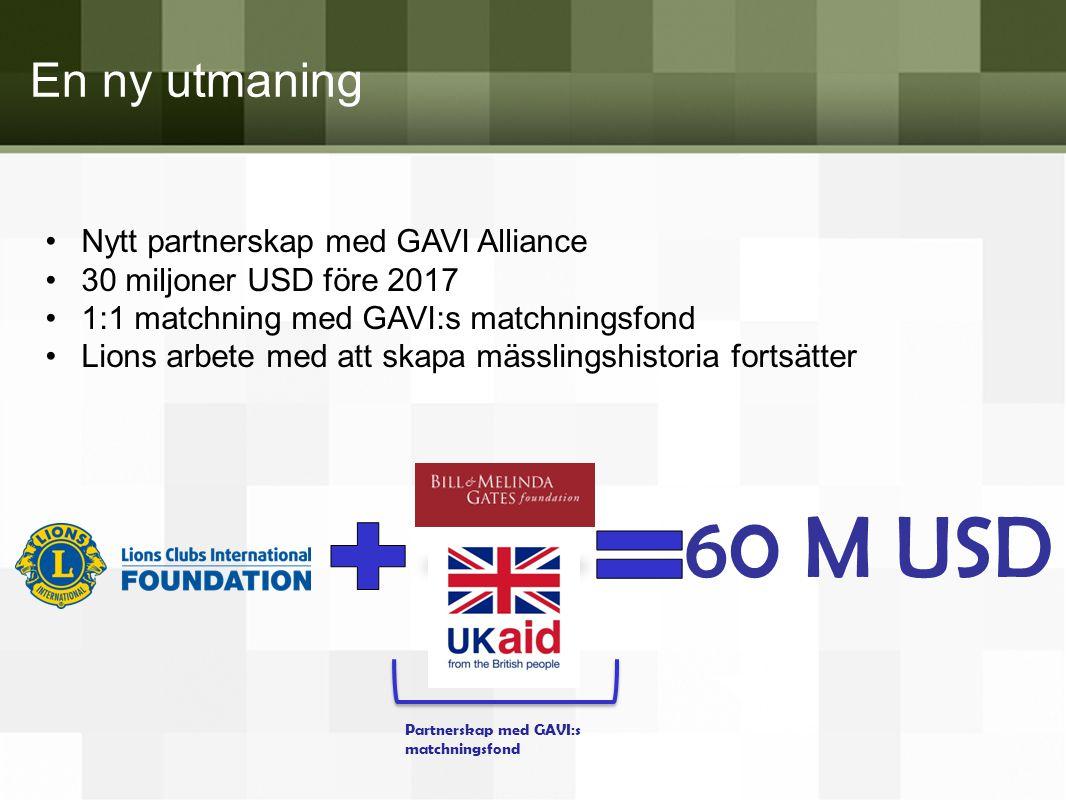 En ny utmaning •Nytt partnerskap med GAVI Alliance •30 miljoner USD före 2017 •1:1 matchning med GAVI:s matchningsfond •Lions arbete med att skapa mäs