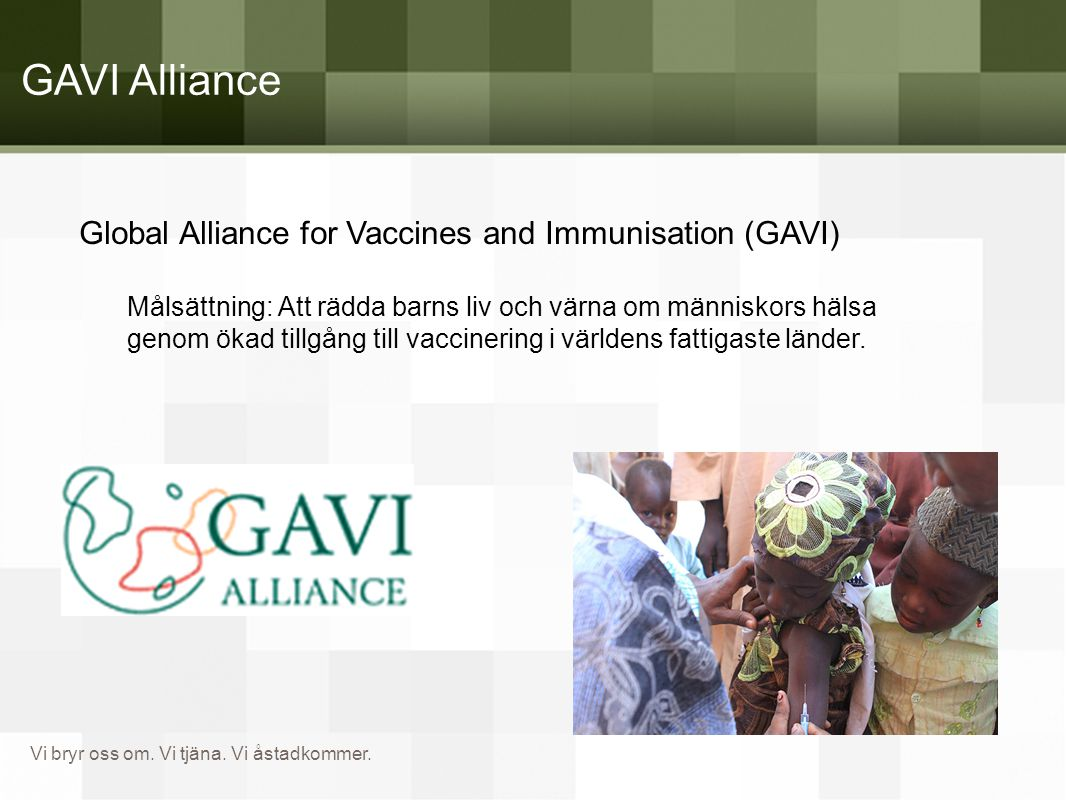 Vi bryr oss om. Vi tjäna. Vi åstadkommer. GAVI Alliance Global Alliance for Vaccines and Immunisation (GAVI) Målsättning: Att rädda barns liv och värn