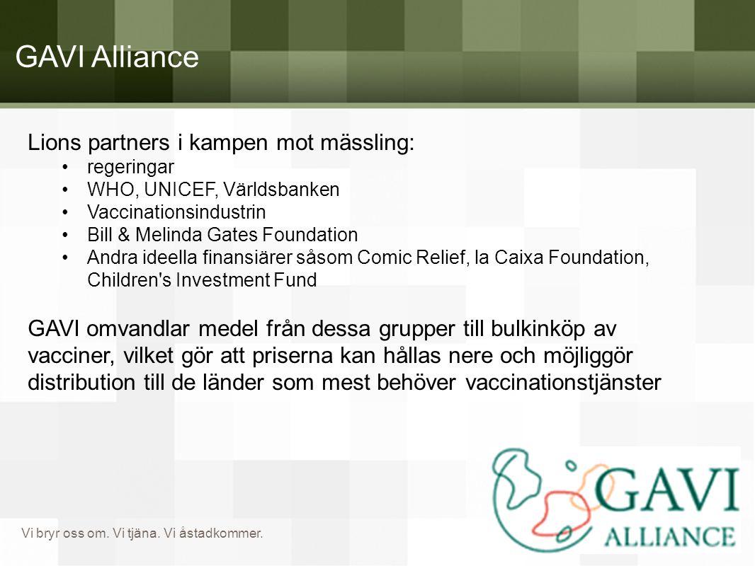 Vi bryr oss om. Vi tjäna. Vi åstadkommer. GAVI Alliance Lions partners i kampen mot mässling: •regeringar •WHO, UNICEF, Världsbanken •Vaccinationsindu