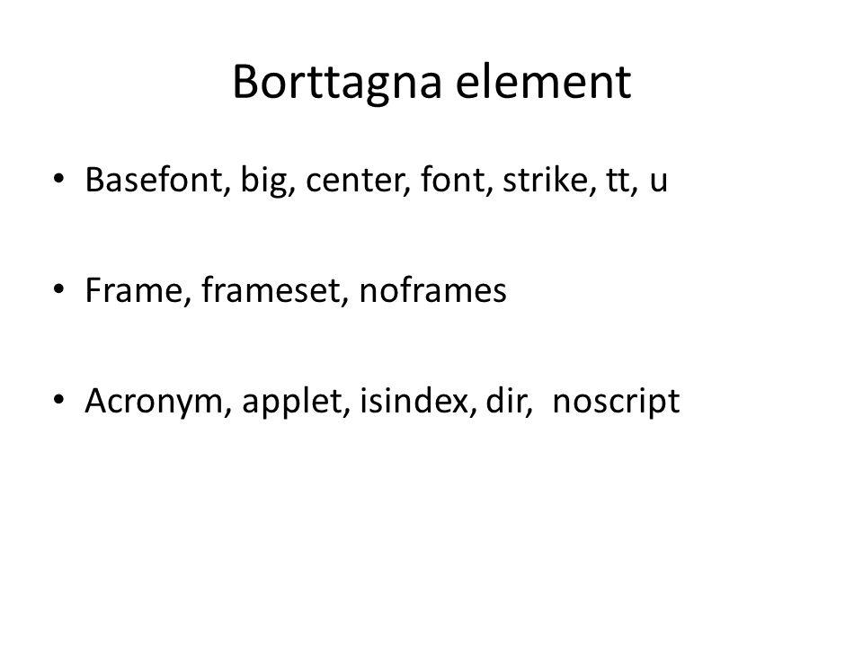 Borttagna element • Basefont, big, center, font, strike, tt, u • Frame, frameset, noframes • Acronym, applet, isindex, dir, noscript