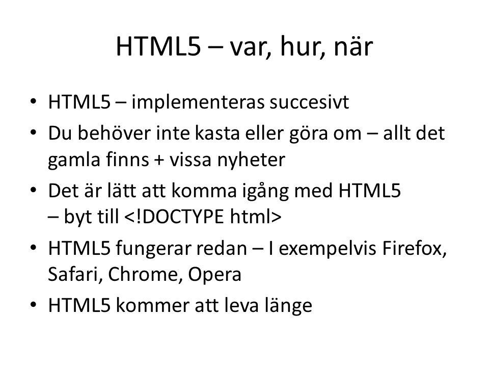 HTML5 – var, hur, när • HTML5 – implementeras succesivt • Du behöver inte kasta eller göra om – allt det gamla finns + vissa nyheter • Det är lätt att komma igång med HTML5 – byt till • HTML5 fungerar redan – I exempelvis Firefox, Safari, Chrome, Opera • HTML5 kommer att leva länge