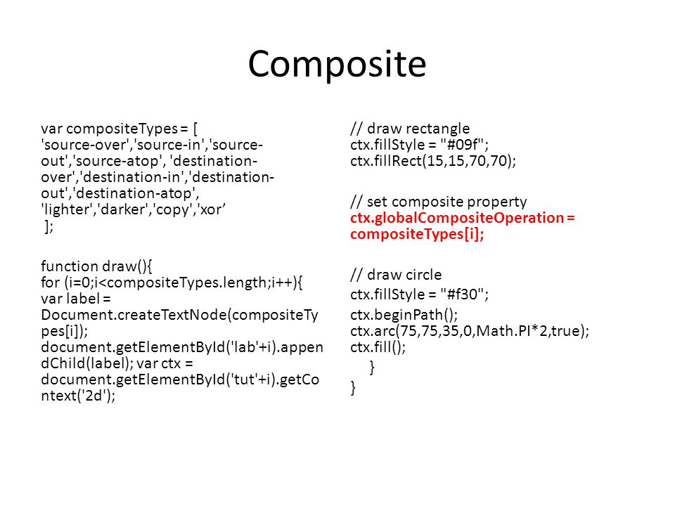 Composite var compositeTypes = [ source-over , source-in , source- out , source-atop , destination- over , destination-in , destination- out , destination-atop , lighter , darker , copy , xor' ]; function draw(){ for (i=0;i<compositeTypes.length;i++){ var label = Document.createTextNode(compositeTy pes[i]); document.getElementById( lab +i).appen dChild(label); var ctx = document.getElementById( tut +i).getCo ntext( 2d ); // draw rectangle ctx.fillStyle = #09f ; ctx.fillRect(15,15,70,70); // set composite property ctx.globalCompositeOperation = compositeTypes[i]; // draw circle ctx.fillStyle = #f30 ; ctx.beginPath(); ctx.arc(75,75,35,0,Math.PI*2,true); ctx.fill(); }