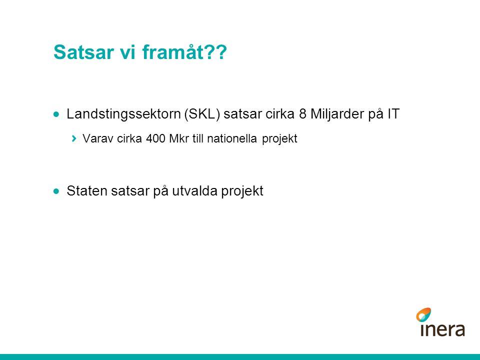 Satsar vi framåt??  Landstingssektorn (SKL) satsar cirka 8 Miljarder på IT Varav cirka 400 Mkr till nationella projekt  Staten satsar på utvalda pro