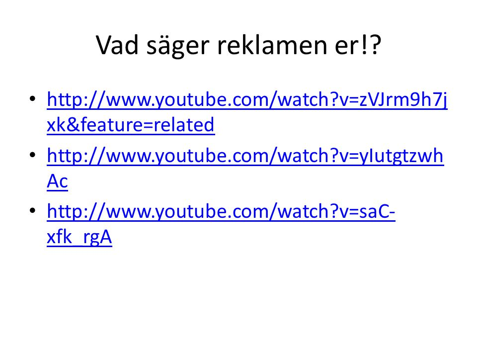 Vad säger reklamen er!? • http://www.youtube.com/watch?v=zVJrm9h7j xk&feature=related http://www.youtube.com/watch?v=zVJrm9h7j xk&feature=related • ht