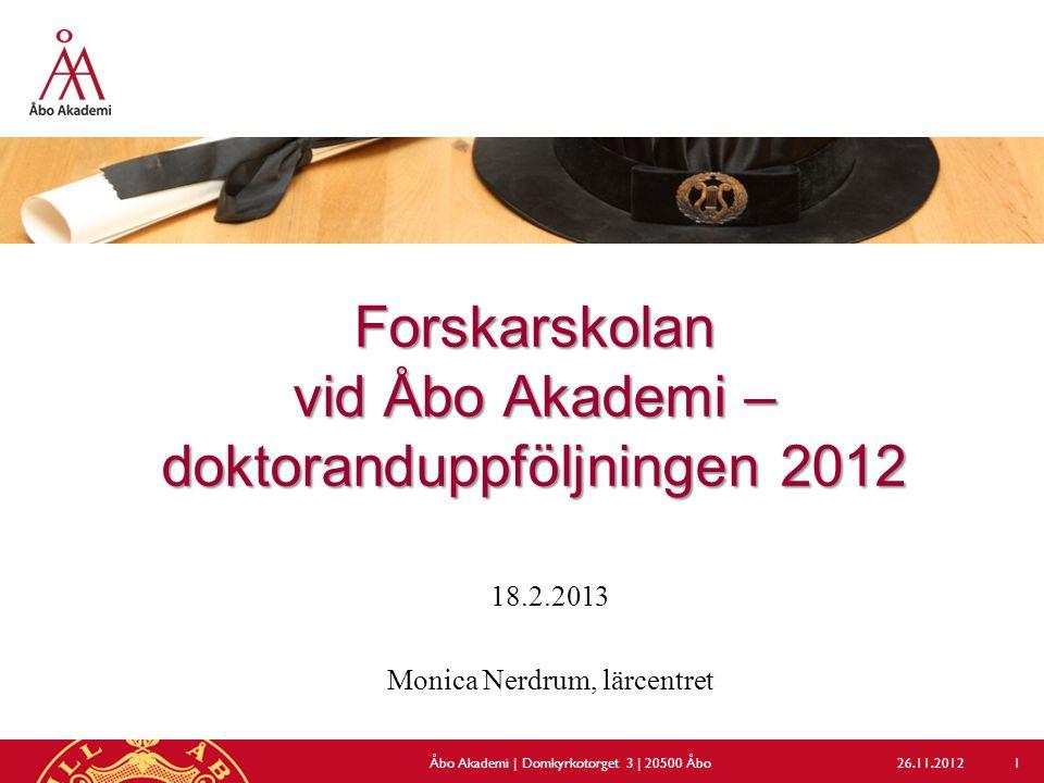 Forskarskolan vid Åbo Akademi – doktoranduppföljningen 2012 18.2.2013 Monica Nerdrum, lärcentret 26.11.2012Åbo Akademi | Domkyrkotorget 3 | 20500 Åbo