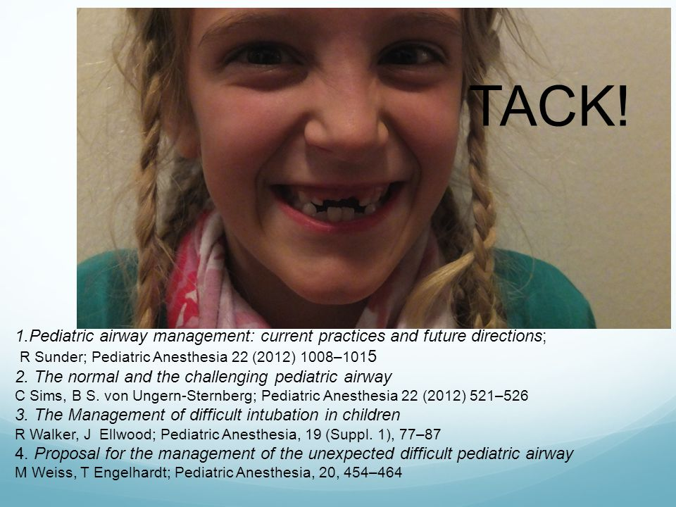 TACK! 1.Pediatric airway management: current practices and future directions; R Sunder; Pediatric Anesthesia 22 (2012) 1008–101 5 2. The normal and th