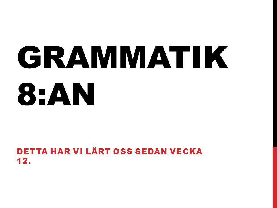 GRAMMATIK 8:AN DETTA HAR VI LÄRT OSS SEDAN VECKA 12.