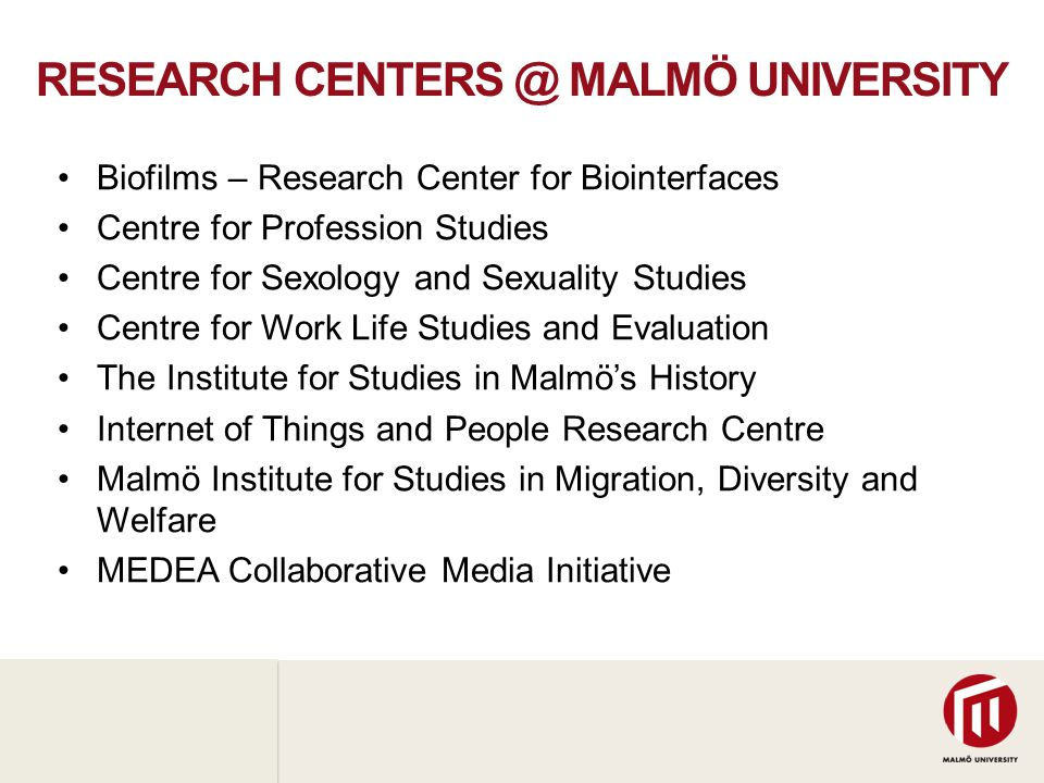 2010 05 04 RESEARCH CENTERS @ MALMÖ UNIVERSITY •Biofilms – Research Center for Biointerfaces •Centre for Profession Studies •Centre for Sexology and Sexuality Studies •Centre for Work Life Studies and Evaluation •The Institute for Studies in Malmö's History •Internet of Things and People Research Centre •Malmö Institute for Studies in Migration, Diversity and Welfare •MEDEA Collaborative Media Initiative