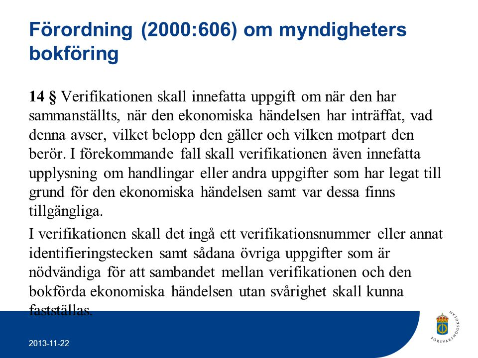 2013-11-22 Förordning (2000:606) om myndigheters bokföring 14 § Verifikationen skall innefatta uppgift om när den har sammanställts, när den ekonomisk